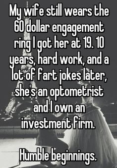 My wife still wears the 60 dollar engagement ring I got her at 19. 10 years, hard work, and a lot of fart jokes later, she's an optometrist and I own an investment firm. Humble beginnings.