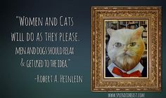 """'Women and cats will do as they please. Men and dogs should relax and get used to the idea""""  -Robert A. Heinlein"""
