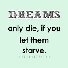 if you feed dreams they either manifest or transform into another dream.. but they will never die.