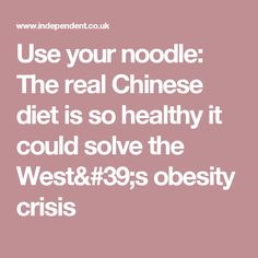 Use your noodle: The real Chinese diet is so healthy it could solve the West's obesity crisis