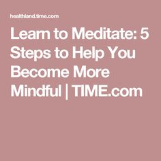 Learn to Meditate: 5 Steps to Help You Become More Mindful | TIME.com