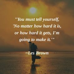 """""""You must tell yourself, 'No matter how hard it is, or how hard it gets, I'm going to make it.'"""" ~Les Brown #Motivation"""