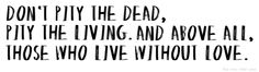 """""""don't pity the dead. pity the living. and above all, those who live without love."""" -albus dumbledore"""