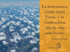 """""""La letteratura, come tutta l'arte, è la confessione che la vita non basta"""" (F. Pessoa)"""