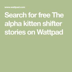 Search for free The alpha kitten shifter stories on Wattpad