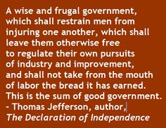 A wise and frugal government, which shall restrain men from injuring one another, which shall leave them otherwise free to regulate their own pursuits of industry and improvement, and shall not take from the mouth of labor the bread it has earned. This is the sum of good government. – Thomas Jefferson, author, The Declaration of Independence