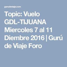 Topic: Vuelo GDL-TIJUANA Miercoles 7 al 11 Diembre 2016 | Gurú de Viaje Foro