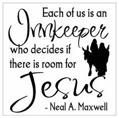 """This made my wheels turn... I've known ever since I was old enough to understand, the story of Chirst's birth, but I never really thought about it until I saw this... Jesus (Mary and Joseph) ask for """"room"""" and where turned away, so they """"settled in"""" in a stable... the room and our hearts are one in the same... Jesus doesn't discriminate, he loves anyone who is willing to accept him...."""