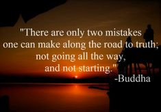 There are only two mistakes one can make along the road to truth, not going all the way and not starting... The challenge is to start your journey first and then take the road and go all the way, until you reach your destination and destiny :-) :-)