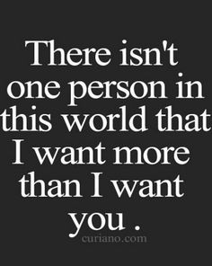 There isn't one person in this world that I want more than I want you. | I want to love you.