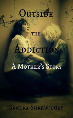 Outside the Addiction A Mother's Story by Sandra Shrewsbury, http://www.amazon.com/dp/B00ERYQ5RM/ref=cm_sw_r_pi_dp_FIdatb0XVTRNZ