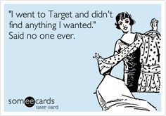 'I went to Target and didn't find anything I wanted.' Said no one ever.
