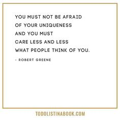 """You must not be afraid of your uniqueness and you must care less and less what people think of you."" - Robert Greene"