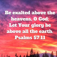 Psalms Be exalted above the heavens, O God; Let Your glory be above all the earth. Biblical Quotes, Religious Quotes, Bible Verses Quotes, Faith Quotes, Gods Love Quotes, Quotes About God, Scripture Verses, Bible Scriptures, Prayer For Studying