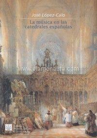 La música en las catedrales españolas / José López-Calo Publicación Madrid : Ediciones del ICCMU, D.L. 2012