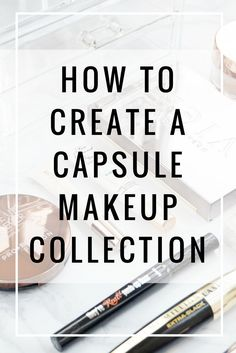 Practical tips on how to minimalise your makeup and create a strong capsule collection