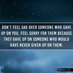 Don't feel sad over someone gave up on you. Feel sorry for them because they gave up on someone who have never given up on them.