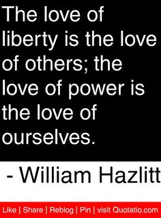 The love of liberty is the love of others; the love of power is the love of ourselves. - William Hazlitt #quotes #quotations