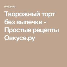 Творожный торт без выпечки - Простые рецепты Овкусе.ру