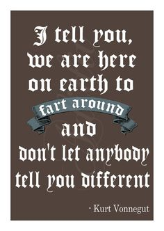 """""""I tell you, we are here on Earth to fart around and don't let anybody tell you different."""" - Kurt Vonnegut, Jr."""