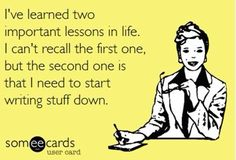 I've learned two important lessons in life. I can't recall the first one, but the second one is that I need to start writing stuff down.