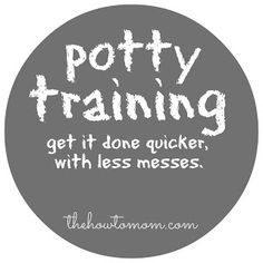 potty training - how to get it done quicker with less messes!