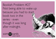 Not being able to wake up because you had to start book two in the series--even though it was long after midnight.