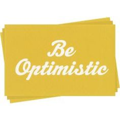 Be Optimistic: everyone around you will appreciate it.