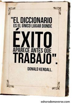 El diccionario es el único lugar donde ÉXITO aparece antes que TRABAJO.... | I didn't know it was impossible.. and I did it :-) - No sabia que era imposible.. y lo hice :-) | Scoop.it