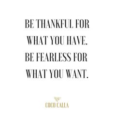Be thankful for what you have. Be fearless for what you want.   Coco Calla. Fearless quotes. Live life inspirational quotes.