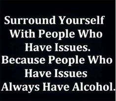 Always have alcohol •