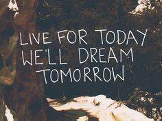 Live for today; we'll dream tomorrow