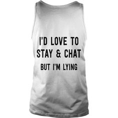 new I'd love to stay and chat but I'm lying #gift #ideas #Popular #Everything #Videos #Shop #Animals #pets #Architecture #Art #Cars #motorcycles #Celebrities #DIY #crafts #Design #Education #Entertainment #Food #drink #Gardening #Geek #Hair #beauty #Health #fitness #History #Holidays #events #Home decor #Humor #Illustrations #posters #Kids #parenting #Men #Outdoors #Photography #Products #Quotes #Science #nature #Sports #Tattoos #Technology #Travel #Weddings #Women