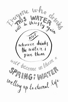 """""""Everyone who drinks this water will be thirsty again,but whoever drinks the water I give them will never thirst.Indeed, the water I give them will become in them a spring of waterwelling up to eternal life."""" John 4:13-14http://www.biblegateway.com/passage/?search=John%204&version=NIV"""