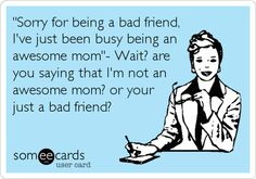 'Sorry for being a bad friend, I've just been busy being an awesome mom'- Wait? are you saying that I'm not an awesome mom? or your just a bad friend?