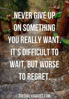 Never give up on something you really want. It's difficult to wait, but worse to regret. thedailyquotes.com