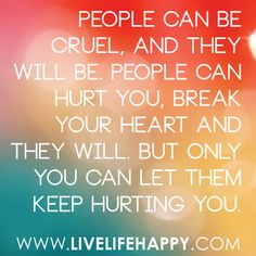 People can be cruel, & they will be.  People can hurt you, break your heart & they will.  But only you can let them keep hurting you.