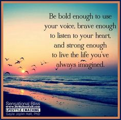 Be bold enough to use your voice. Brave enough to listen to your heart. And strong enough to live the life you've always imagined. -- Sensational Bliss life coaching