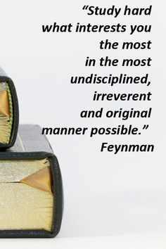 """""""Study hard what interests you the most in the most undisciplined, irreverent and original manner possible.""""  Feynman -- Explore 50 quotations on education and learning at http://www.examiner.com/article/fifty-quotations-inspire-education-and-learning"""