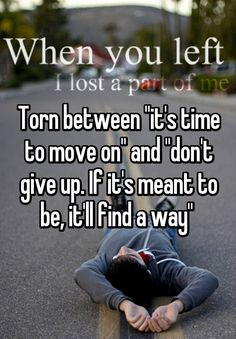 """Torn between ""it's time to move on"" and ""don't give up. If it's meant to be, it'll find a way"" """