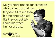 if u say things to my face you get a safer reaction then you do if you say something behind my back