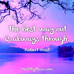 Quote: The best way out is always through. -Robert Frost. www.HealthyPlace.com