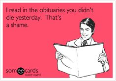 I read in the obituaries you didn't die yesterday. That's a shame. Haha!!