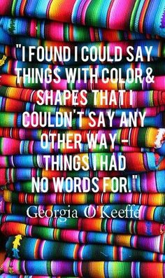 'I found I could say things with colour & shapes that I couldn't say any other way - things I had no words for' - Georgia O'Keefe
