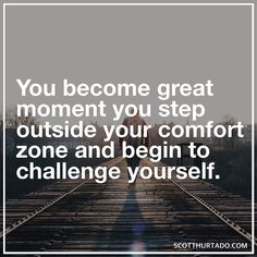Challenge yourself and step out of your comfort zone.