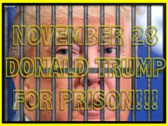 NOVEMBER 28 DONALD TRUMP FOR PRISON!!!