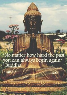 """No matter how hard the past, you can always begin again"" Buddah"