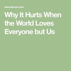 Why It Hurts When the World Loves Everyone but Us