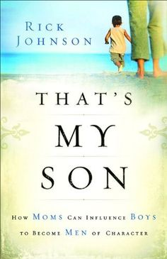 That's My Son: How Moms Can Influence Boys to Become Men of Character by Rick Johnson, http://www.amazon.com/dp/0800730771/ref=cm_sw_r_pi_dp_QiH6qb0WDF785