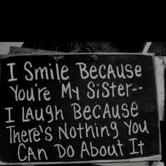 to my big sisters... Still one of my favorite sayings